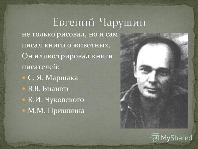не только рисовал, но и сам писал книги о животных. Он иллюстрировал книги писателей: С. Я. Маршака В.В. Бианки К.И. Чуковского М.М. Пришвина