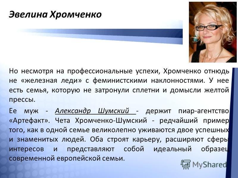 Эвелина Хромченко Но несмотря на профессиональные успехи, Хромченко отнюдь не «железная леди» с феминистскими наклонностями. У нее есть семья, которую не затронули сплетни и домысли желтой прессы. Ее муж - Александр Шумский - держит пиар-агентство «А