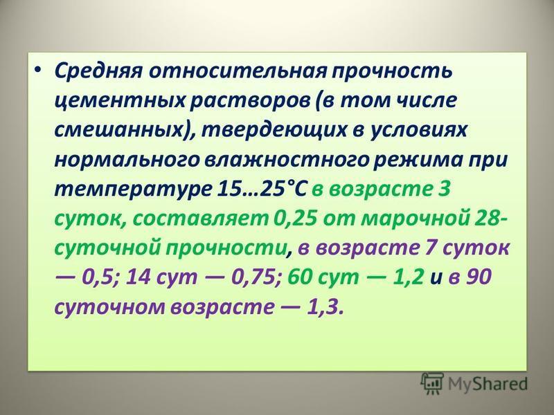 Средняя относительная прочность цементных растворов (в том числе смешанных), твердеющих в условиях нормального влажностного режима при температуре 15…25°С в возрасте 3 суток, составляет 0,25 от марочной 28- суточной прочности, в возрасте 7 суток 0,5;