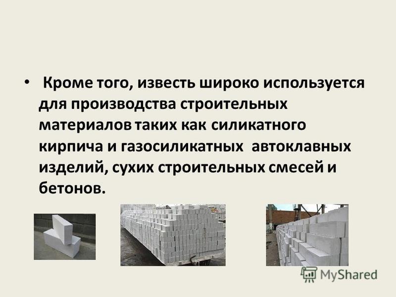 Кроме того, известь широко используется для производства строительных материалов таких как силикатного кирпича и газосиликатных автоклавных изделий, сухих строительных смесей и бетонов.