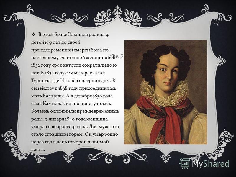 В этом браке Камилла родила 4 детей и 9 лет до своей преждевременной смерти была по - настоящему счастливой женщиной. В 1832 году срок каторги сократили до 10 лет. В 1835 году семья переехала в Туринск, где Ивашёв построил дом. К семейству в 1838 год