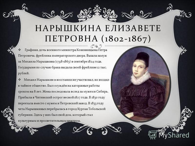 НАРЫШКИНА ЕЛИЗАВЕТЕ ПЕТРОВНА (1802-1867) Графиня, дочь военного министра Коновницына Петра Петровича, фрейлина императорского двора. Вышла замуж за Михаила Нарышкина (1798-1863) в сентябре 1824 года. Государыня по случаю брака выдала своей фрейлине 1
