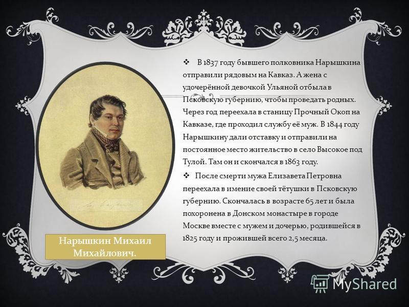 В 1837 году бывшего полковника Нарышкина отправили рядовым на Кавказ. А жена с удочерённой девочкой Ульяной отбыла в Псковскую губернию, чтобы проведать родных. Через год переехала в станицу Прочный Окоп на Кавказе, где проходил службу её муж. В 1844