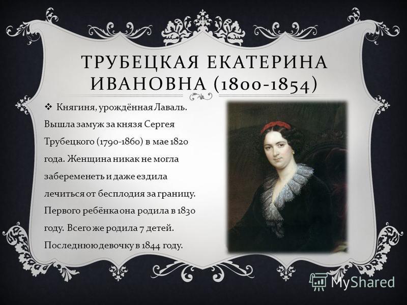ТРУБЕЦКАЯ ЕКАТЕРИНА ИВАНОВНА (1800-1854) Княгиня, урождённая Лаваль. Вышла замуж за князя Сергея Трубецкого (1790-1860) в мае 1820 года. Женщина никак не могла забеременеть и даже ездила лечиться от бесплодия за границу. Первого ребёнка она родила в