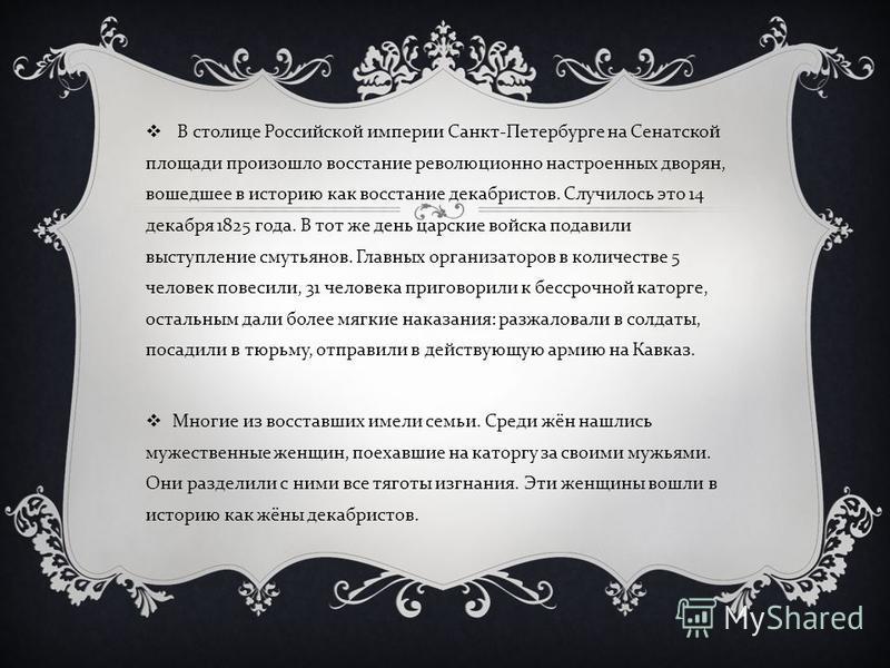 В столице Российской империи Санкт - Петербурге на Сенатской площади произошло восстание революционно настроенных дворян, вошедшее в историю как восстание декабристов. Случилось это 14 декабря 1825 года. В тот же день царские войска подавили выступле