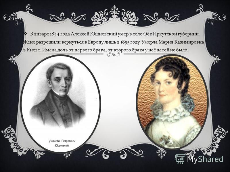 В январе 1844 года Алексей Юшневский умер в селе Оёк Иркутской губернии. Жене разрешили вернуться в Европу лишь в 1855 году. Умерла Мария Казимировна в Киеве. Имела дочь от первого брака, от второго брака у неё детей не было.