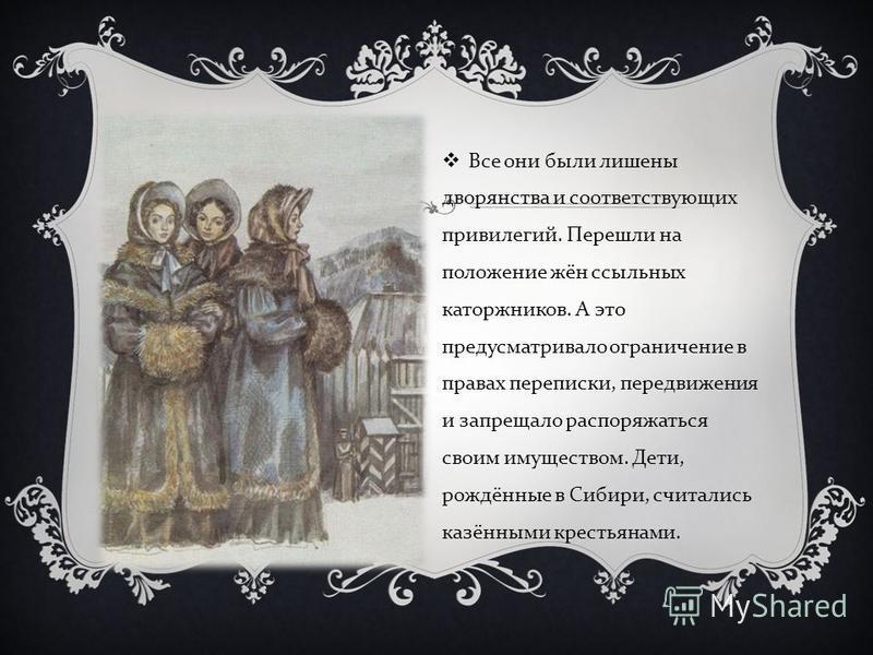 Все они были лишены дворянства и соответствующих привилегий. Перешли на положение жён ссыльных каторжников. А это предусматривало ограничение в правах переписки, передвижения и запрещало распоряжаться своим имуществом. Дети, рождённые в Сибири, счита