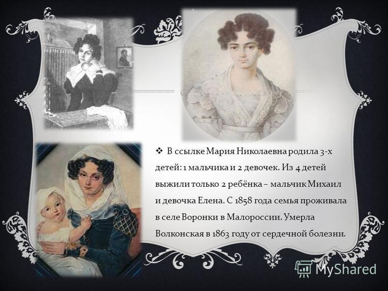 В ссылке Мария Николаевна родила 3- х детей : 1 мальчика и 2 девочек. Из 4 детей выжили только 2 ребёнка – мальчик Михаил и девочка Елена. С 1858 года семья проживала в селе Воронки в Малороссии. Умерла Волконская в 1863 году от сердечной болезни.