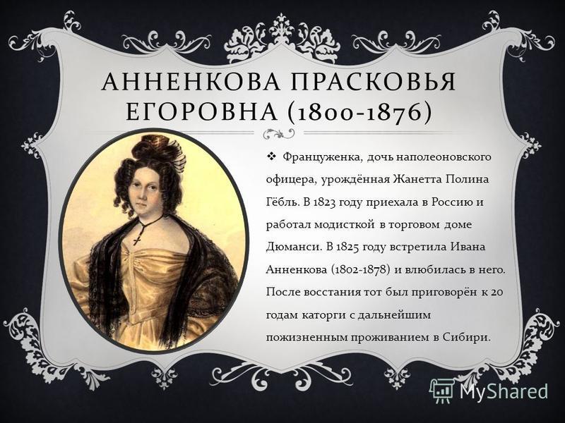 АННЕНКОВА ПРАСКОВЬЯ ЕГОРОВНА (1800-1876) Француженка, дочь наполеоновского офицера, урождённая Жанетта Полина Гёбль. В 1823 году приехала в Россию и работал модисткой в торговом доме Дюманси. В 1825 году встретила Ивана Анненкова (1802-1878) и влюбил