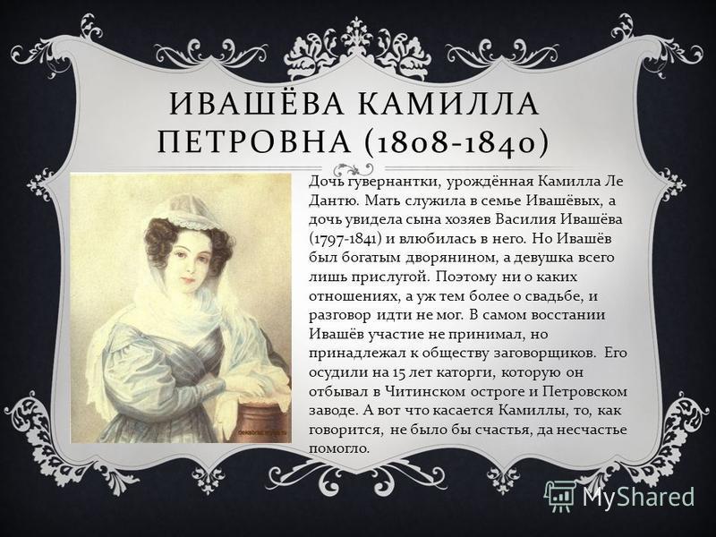 ИВАШЁВА КАМИЛЛА ПЕТРОВНА (1808-1840) Дочь гувернантки, урождённая Камилла Ле Дантю. Мать служила в семье Ивашёвых, а дочь увидела сына хозяев Василия Ивашёва (1797-1841) и влюбилась в него. Но Ивашёв был богатым дворянином, а девушка всего лишь присл