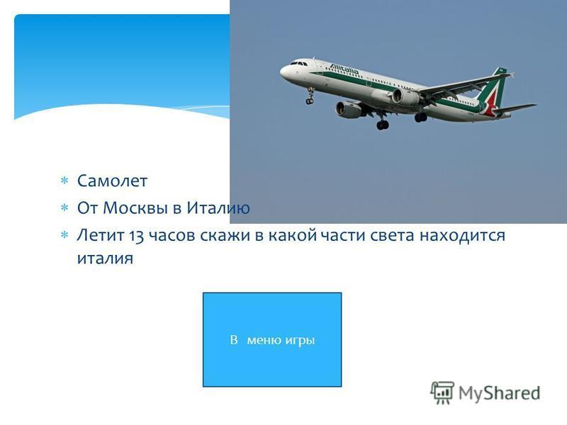 Самолет От Москвы в Италию Летит 13 часов скажи в какой части света находится италия В меню игры