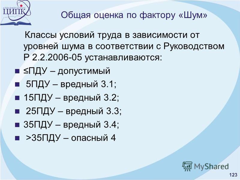 123 Общая оценка по фактору «Шум» Классы условий труда в зависимости от уровней шума в соответствии с Руководством Р 2.2.2006-05 устанавливаются: ПДУ – допустимый 5ПДУ – вредный 3.1; 15ПДУ – вредный 3.2; 25ПДУ – вредный 3.3; 35ПДУ – вредный 3.4; >35П