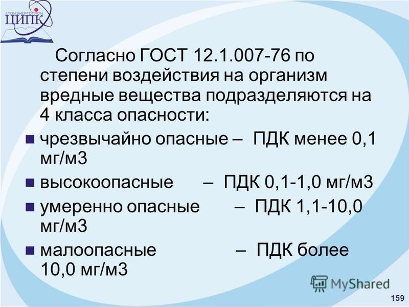 159 Согласно ГОСТ 12.1.007-76 по степени воздействия на организм вредные вещества подразделяются на 4 класса опасности: чрезвычайно опасные – ПДК менее 0,1 мг/м 3 высокоопасные – ПДК 0,1-1,0 мг/м 3 умеренно опасные – ПДК 1,1-10,0 мг/м 3 малоопасные –