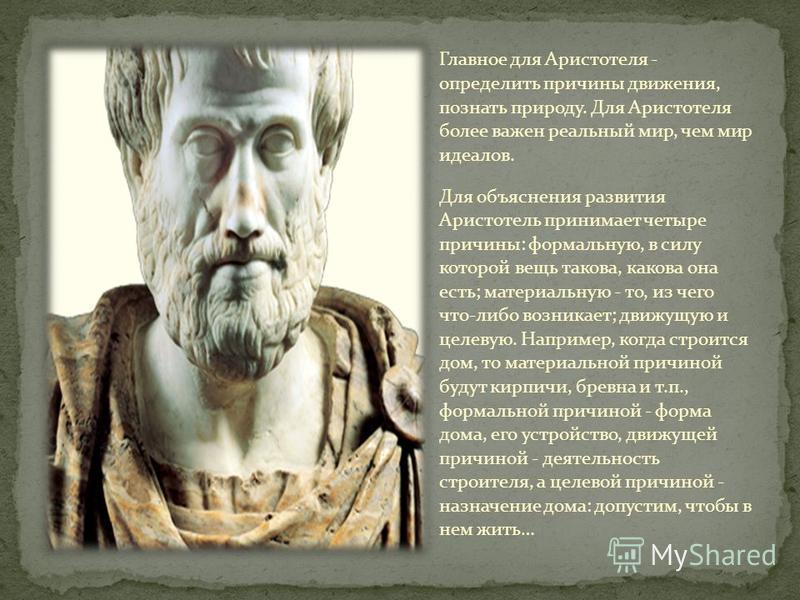 Главное для Аристотеля - определить причины движения, познать природу. Для Аристотеля более важен реальный мир, чем мир идеалов. Для объяснения развития Аристотель принимает четыре причины: формальную, в силу которой вещь такова, какова она есть; мат