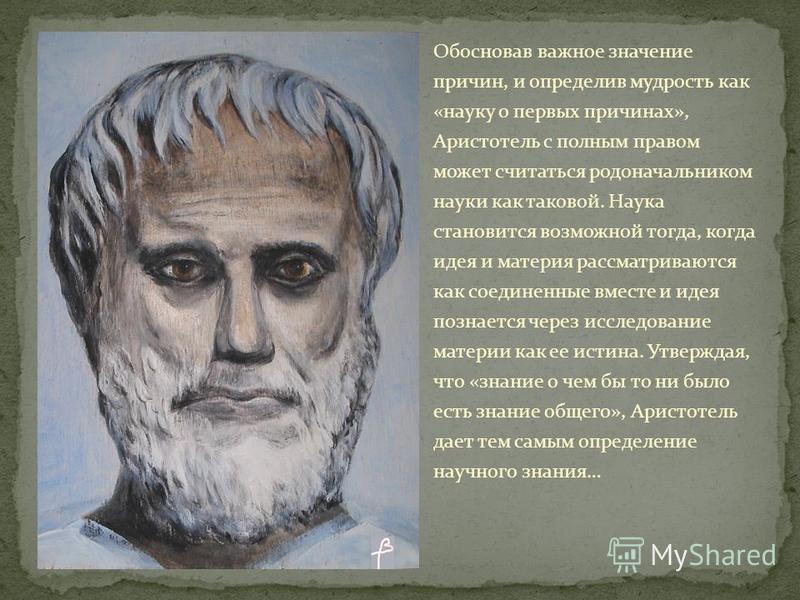 Обосновав важное значение причин, и определив мудрость как «науку о первых причинах», Аристотель с полным правом может считаться родоначальником науки как таковой. Наука становится возможной тогда, когда идея и материя рассматриваются как соединенные