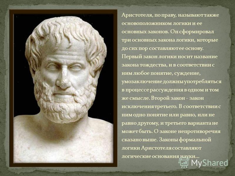 Аристотеля, по праву, называют также основоположником логики и ее основных законов. Он сформировал три основных закона логики, которые до сих пор составляют ее основу. Первый закон логики носит название закона тождества, и в соответствии с ним любое