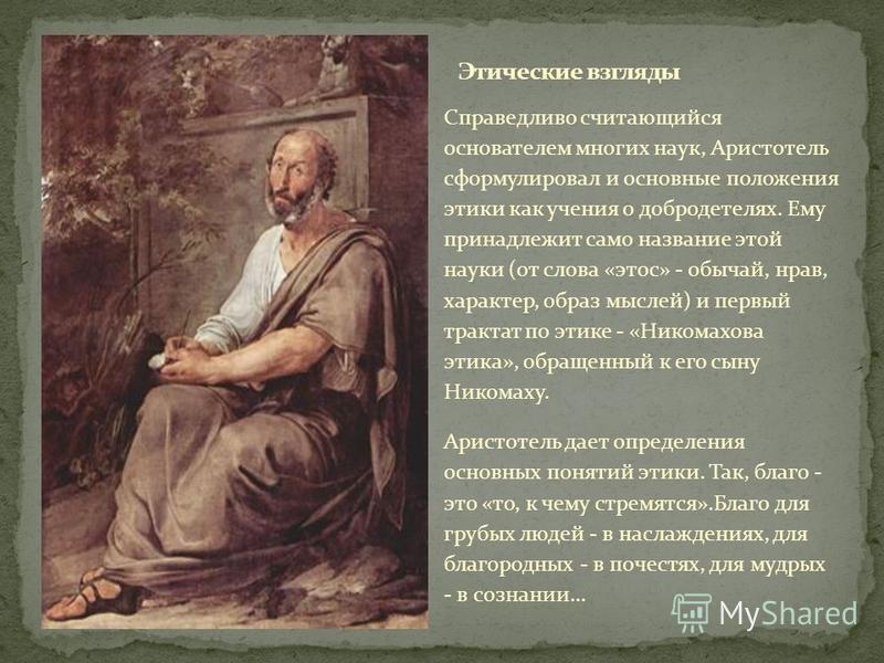 Справедливо считающийся основателем многих наук, Аристотель сформулировал и основные положения этики как учения о добродетелях. Ему принадлежит само название этой науки (от слова «этос» - обычай, нрав, характер, образ мыслей) и первый трактат по этик