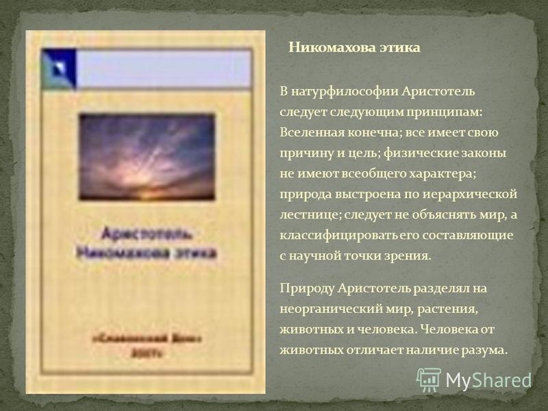В натурфилософии Аристотель следует следующим принципам: Вселенная конечна; все имеет свою причину и цель; физические законы не имеют всеобщего характера; природа выстроена по иерархической лестнице; следует не объяснять мир, а классифицировать его с