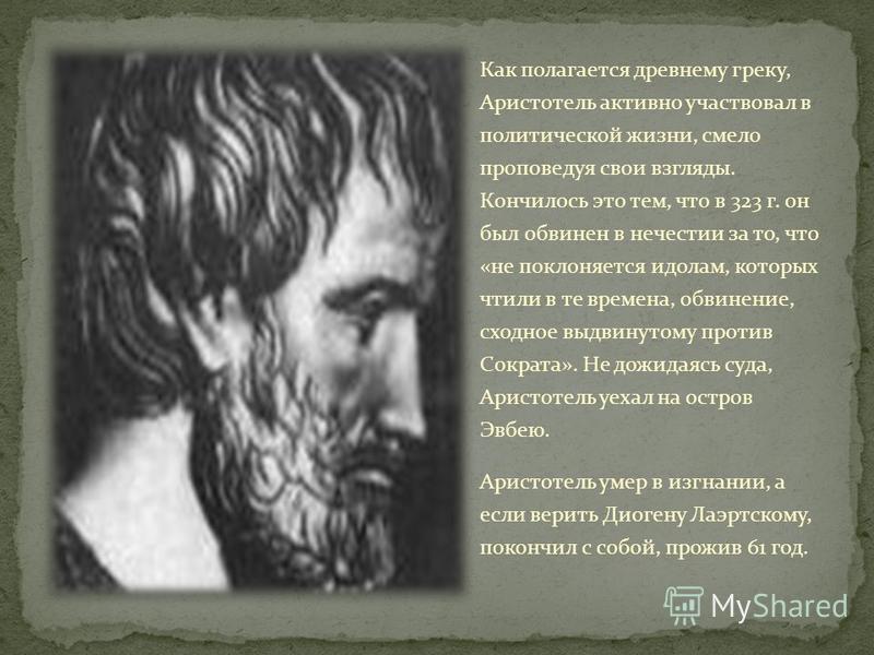 Как полагается древнему греку, Аристотель активно участвовал в политической жизни, смело проповедуя свои взгляды. Кончилось это тем, что в 323 г. он был обвинен в нечестии за то, что «не поклоняется идолам, которых чтили в те времена, обвинение, сход