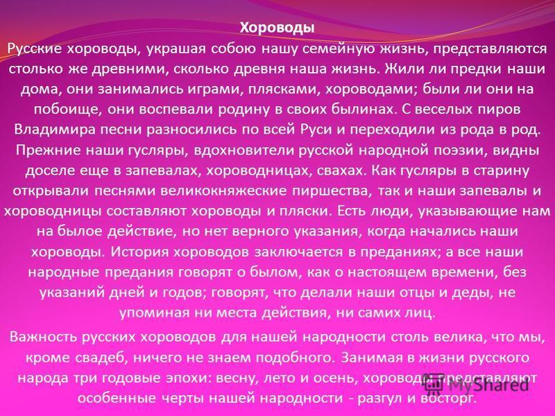 Хороводы Русские хороводы, украшая собою нашу семейную жизнь, представляются столько же древними, сколько древня наша жизнь. Жили ли предки наши дома, они занимались играми, плясками, хороводами ; были ли они на побоище, они воспевали родину в своих