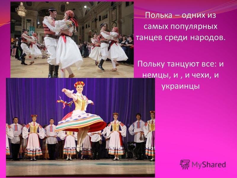 Полька – одних из самых популярных танцев среди народов. Польку танцуют все : и немцы, и, и чехи, и украинцы