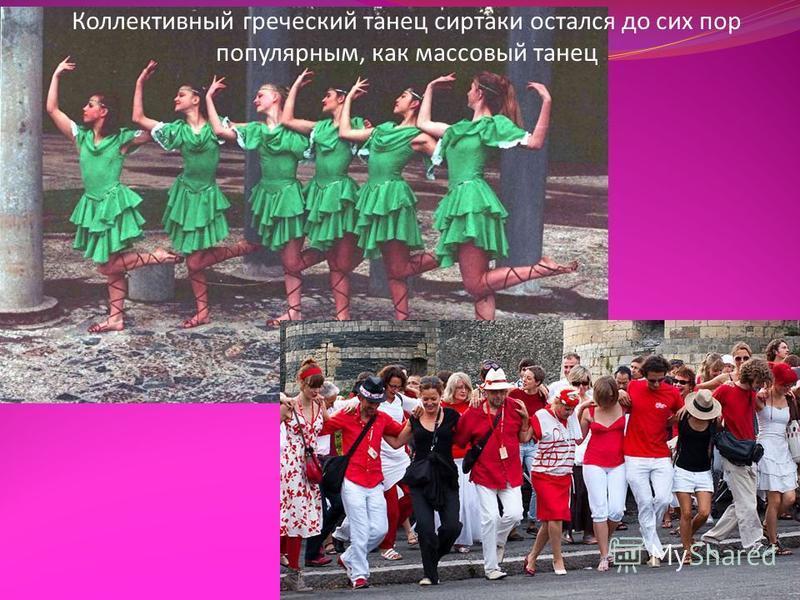 Коллективный греческий танец сиртаки остался до сих пор популярным, как массовый танец