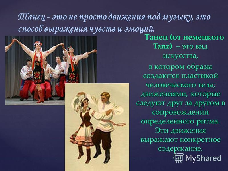 { Танец - это не просто движения под музыку, это способ выражения чувств и эмоций. Танец (от немецкого Tanz) – это вид искусства, Танец (от немецкого Tanz) – это вид искусства, в котором образы создаются пластикой человеческого тела; движениями, кото