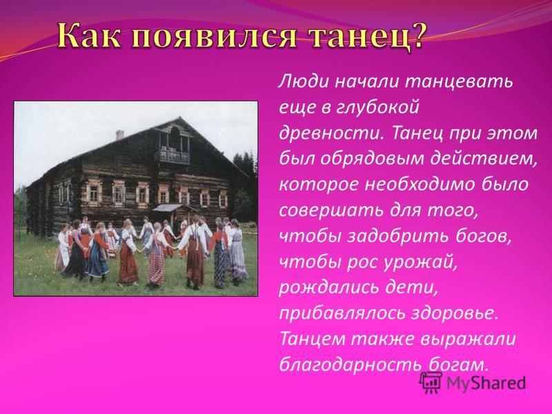 Люди начали танцевать еще в глубокой древности. Танец при этом был обрядовым действием, которое необходимо было совершать для того, чтобы задобрить богов, чтобы рос урожай, рождались дети, прибавлялось здоровье. Танцем также выражали благодарность бо