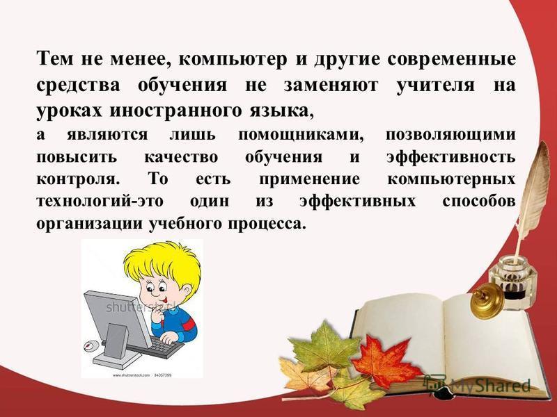 Тем не менее, компьютер и другие современные средства обучения не заменяют учителя на уроках иностранного языка, а являются лишь помощниками, позволяющими повысить качество обучения и эффективность контроля. То есть применение компьютерных технологий