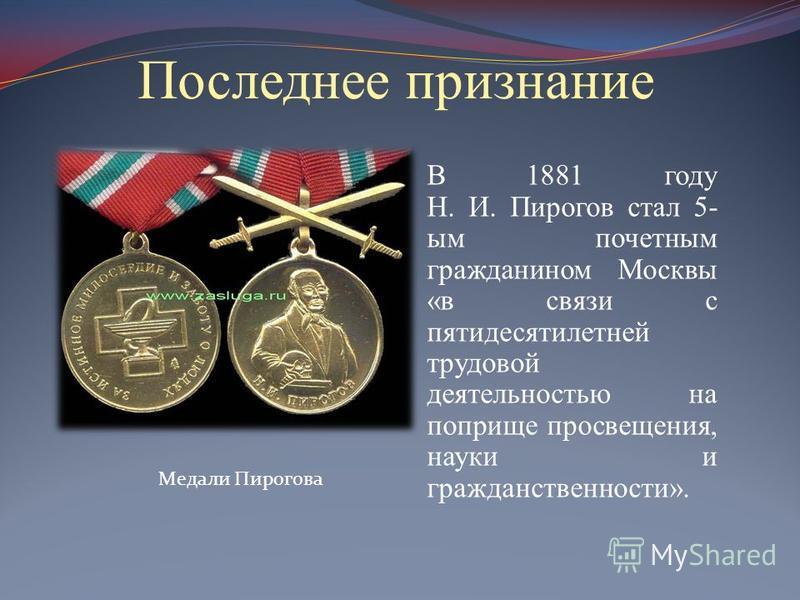 Последнее признание В 1881 году Н. И. Пирогов стал 5- ым почетным гражданином Москвы «в связи с пятидесятилетней трудовой деятельностью на поприще просвещения, науки и гражданственности». Медали Пирогова