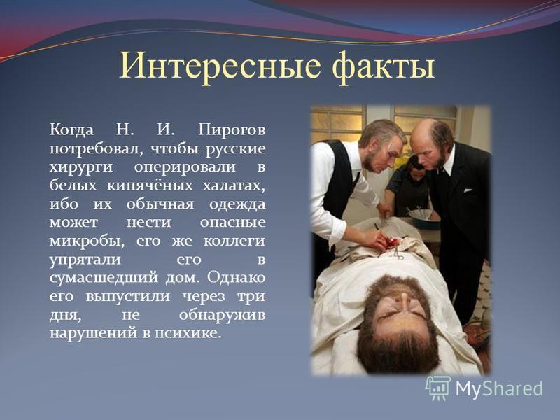 Интересные факты Когда Н. И. Пирогов потребовал, чтобы русские хирурги оперировали в белых кипячёных халатах, ибо их обычная одежда может нести опасные микробы, его же коллеги упрятали его в сумасшедший дом. Однако его выпустили через три дня, не обн