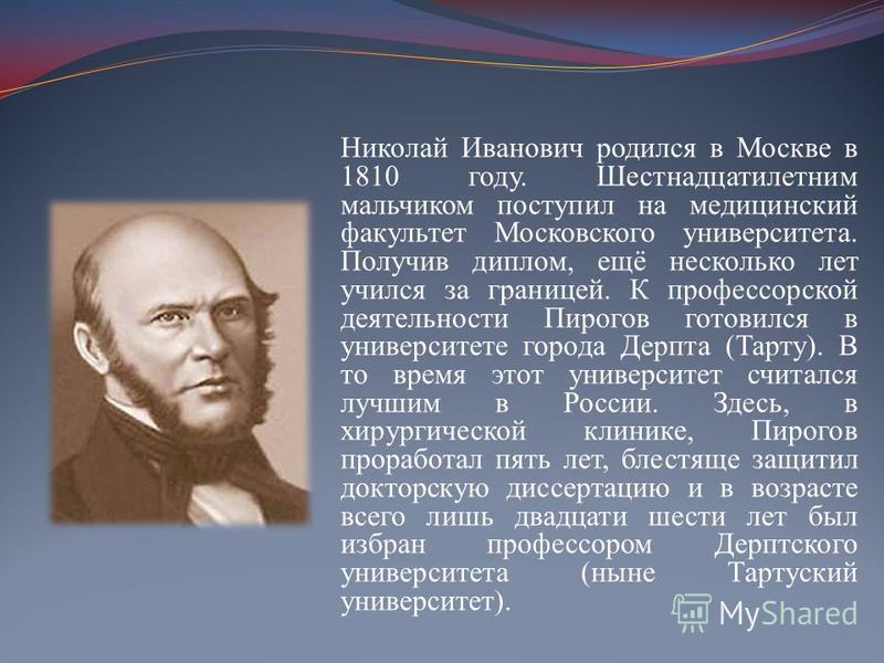 Николай Иванович родился в Москве в 1810 году. Шестнадцатилетним мальчиком поступил на медицинский факультет Московского университета. Получив диплом, ещё несколько лет учился за границей. К профессорской деятельности Пирогов готовился в университете