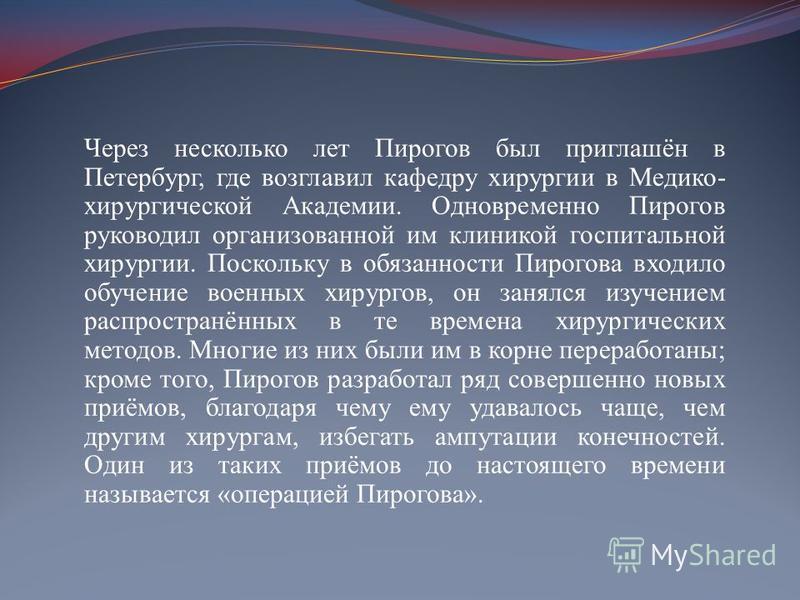 Через несколько лет Пирогов был приглашён в Петербург, где возглавил кафедру хирургии в Медико- хирургической Академии. Одновременно Пирогов руководил организованной им клиникой госпитальной хирургии. Поскольку в обязанности Пирогова входило обучение
