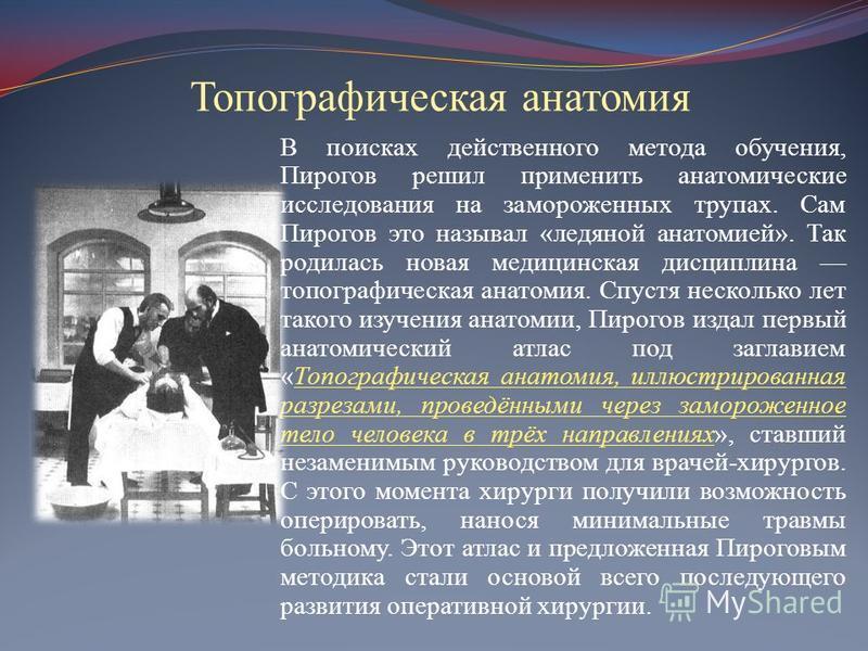 Топографическая анатомия В поисках действенного метода обучения, Пирогов решил применить анатомические исследования на замороженных трупах. Сам Пирогов это называл «ледяной анатомией». Так родилась новая медицинская дисциплина топографическая анатоми