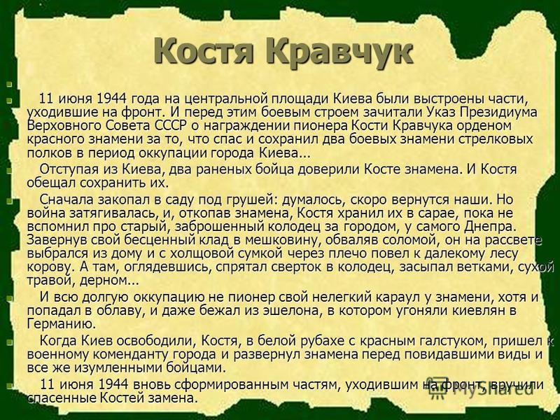 Костя Кравчук 11 июня 1944 года на центральной площади Киева были выстроены части, уходившие на фронт. И перед этим боевым строем зачитали Указ Президиума Верховного Совета СССР о награждении пионера Кости Кравчука орденом красного знамени за то, что