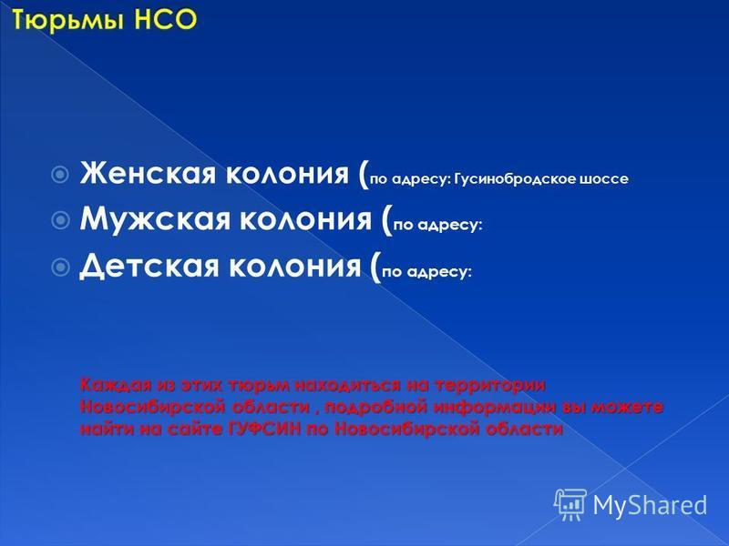 Женская колония ( по адресу: Гусинобродское шоссе Мужская колония ( по адресу: Детская колония ( по адресу: Каждая из этих тюрьмы находиться на территории Новосибирской области, подробной информации вы можете найти на сайте ГУФСИН по Новосибирской об