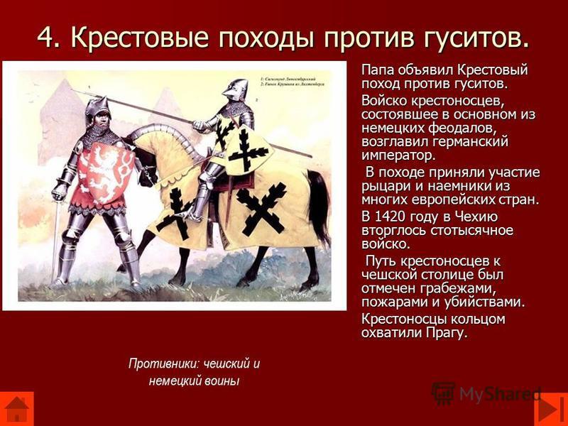 4. Крестовые походы против гуситов. Папа объявил Крестовый поход против гуситов. Войско крестоносцев, состоявшее в основном из немецких феодалов, возглавил германский император. В походе приняли участие рыцари и наемники из многих европейских стран.