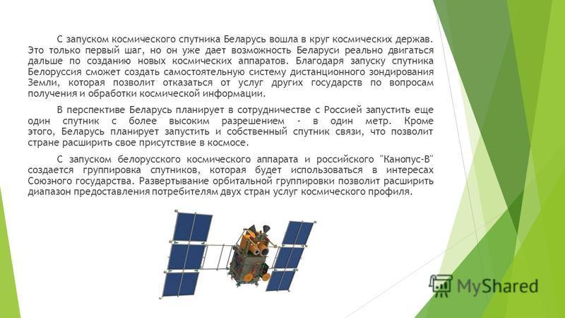 С запуском космического спутника Беларусь вошла в круг космических держав. Это только первый шаг, но он уже дает возможность Беларуси реально двигаться дальше по созданию новых космических аппаратов. Благодаря запуску спутника Белоруссия сможет созда