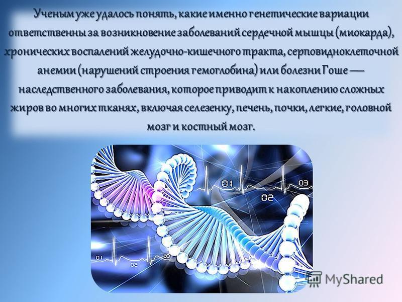 Ученым уже удалось понять, какие именно генетические вариации ответственны за возникновение заболеваний сердечной мышцы (миокарда), хронических воспалений желудочно-кишечного тракта, серповидноклеточной анемии (нарушений строения гемоглобина) или бол