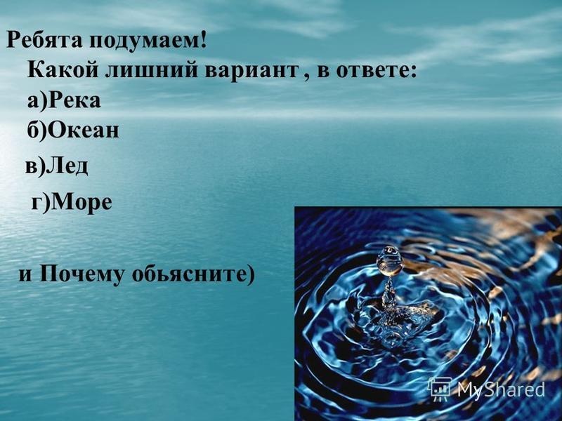 Ребята подумаем! Какой лишний вариант, в ответе: а)Река б)Океан в)Лед г)Море и Почему объясните)