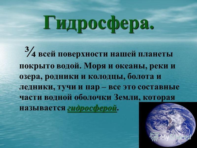 Гидросфера. гидросферой ¾ всей поверхности нашей планеты покрыто водой. Моря и океаны, реки и озера, родники и колодцы, болота и ледники, тучи и пар – все это составные части водной оболочки Земли, которая называется гидросферой.