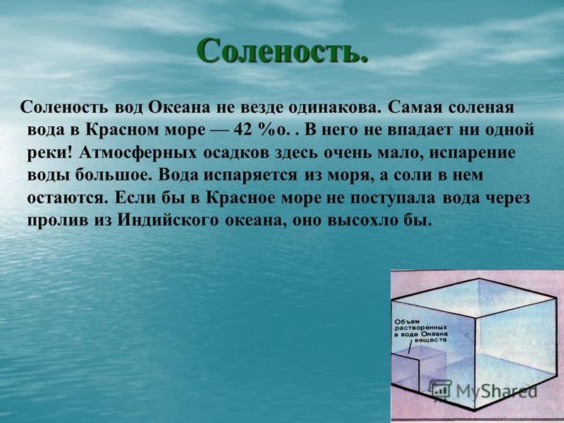 Соленость. Соленость вод Океана не везде одинакова. Самая соленая вода в Красном море 42 %о.. В него не впадает ни одной реки! Атмосферных осадков здесь очень мало, испарение воды большое. Вода испаряется из моря, а соли в нем остаются. Если бы в Кра