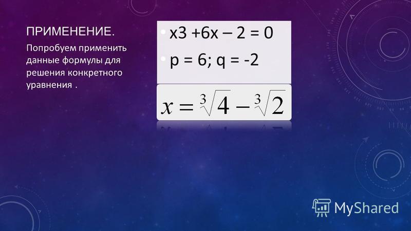 ПРИМЕНЕНИЕ. Попробуем применить данные формулы для решения конкретного уравнения.