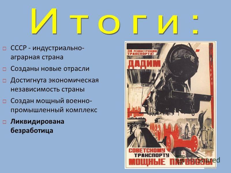СССР - индустриально - аграрная страна Созданы новые отрасли Достигнута экономическая независимость страны Создан мощный военно - промышленный комплекс Ликвидирована безработица