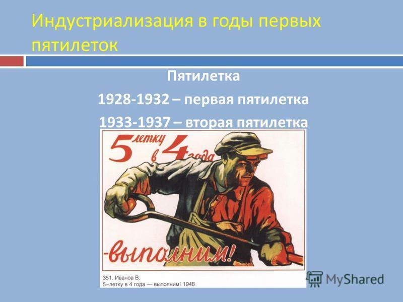 Индустриализация в годы первых пятилеток Пятилетка 1928-1932 – первая пятилетка 1933-1937 – вторая пятилетка