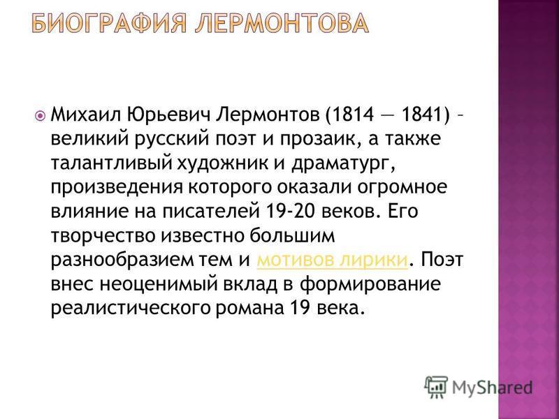 Михаил Юрьевич Лермонтов (1814 1841) – великий русский поэт и прозаик, а также талантливый художник и драматург, произведения которого оказали огромное влияние на писателей 19-20 веков. Его творчество известно большим разнообразием тем и мотивов лири