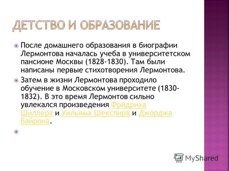 После домашнего образования в биографии Лермонтова началась учеба в университетском пансионе Москвы (1828-1830). Там были написаны первые стихотворения Лермонтова. Затем в жизни Лермонтова проходило обучение в Московском университете (1830- 1832). В