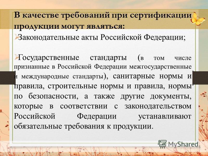 8 В качестве требований при сертификации продукции могут являться: Законодательные акты Российской Федерации; Государственные стандарты ( в том числе признанные в Российской Федерации межгосударственные и международные стандарты ), санитарные нормы и