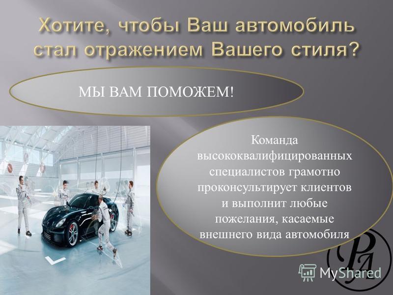 МЫ ВАМ ПОМОЖЕМ! Команда высококвалифицированных специалистов грамотно проконсультирует клиентов и выполнит любые пожелания, касаемые внешнего вида автомобиля