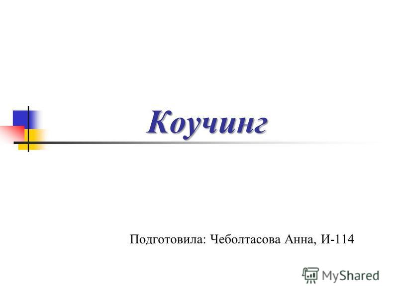 Коучинг Подготовила: Чеболтасова Анна, И-114
